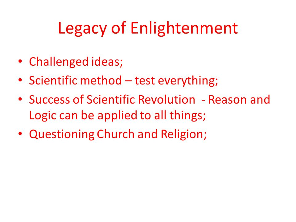 Legacy of Enlightenment Challenged ideas; Scientific method – test everything; Success of Scientific Revolution - Reason and Logic can be applied to a