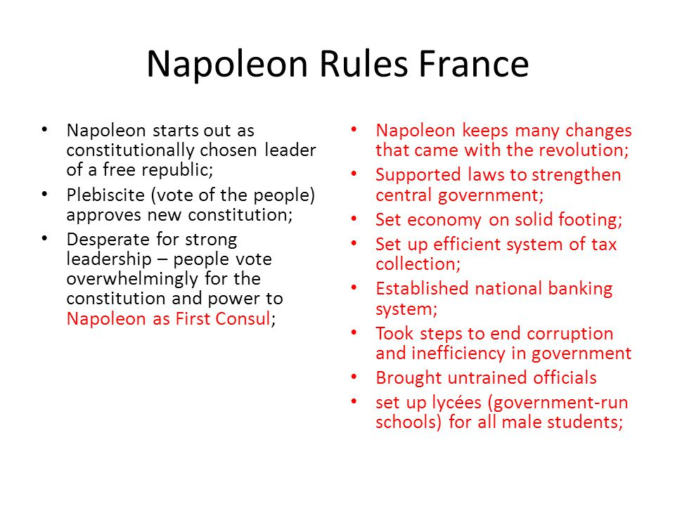 Napoleon Rules France Napoleon starts out as constitutionally chosen leader of a free republic; Plebiscite (vote of the people) approves new constitut