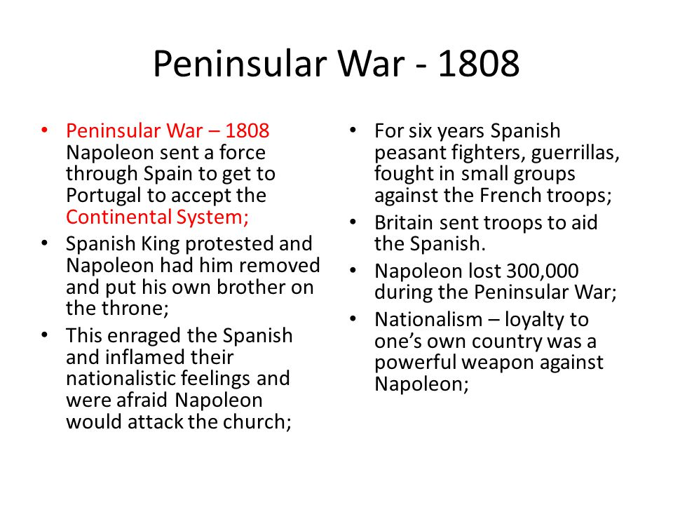 Peninsular War - 1808 Peninsular War – 1808 Napoleon sent a force through Spain to get to Portugal to accept the Continental System; Spanish King prot