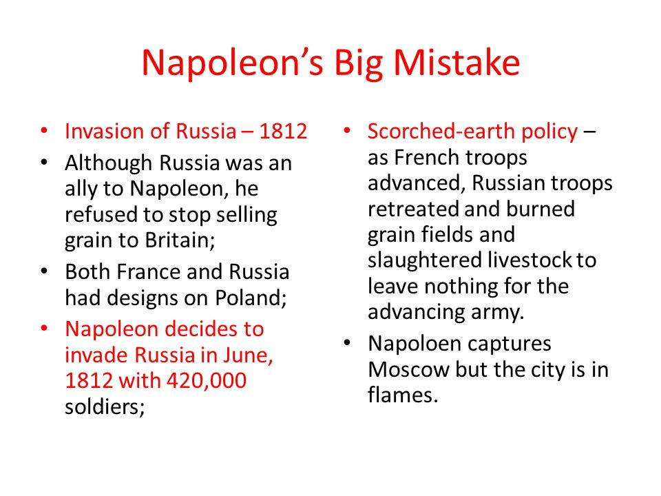 Napoleon's Big Mistake Invasion of Russia – 1812 Although Russia was an ally to Napoleon, he refused to stop selling grain to Britain; Both France and