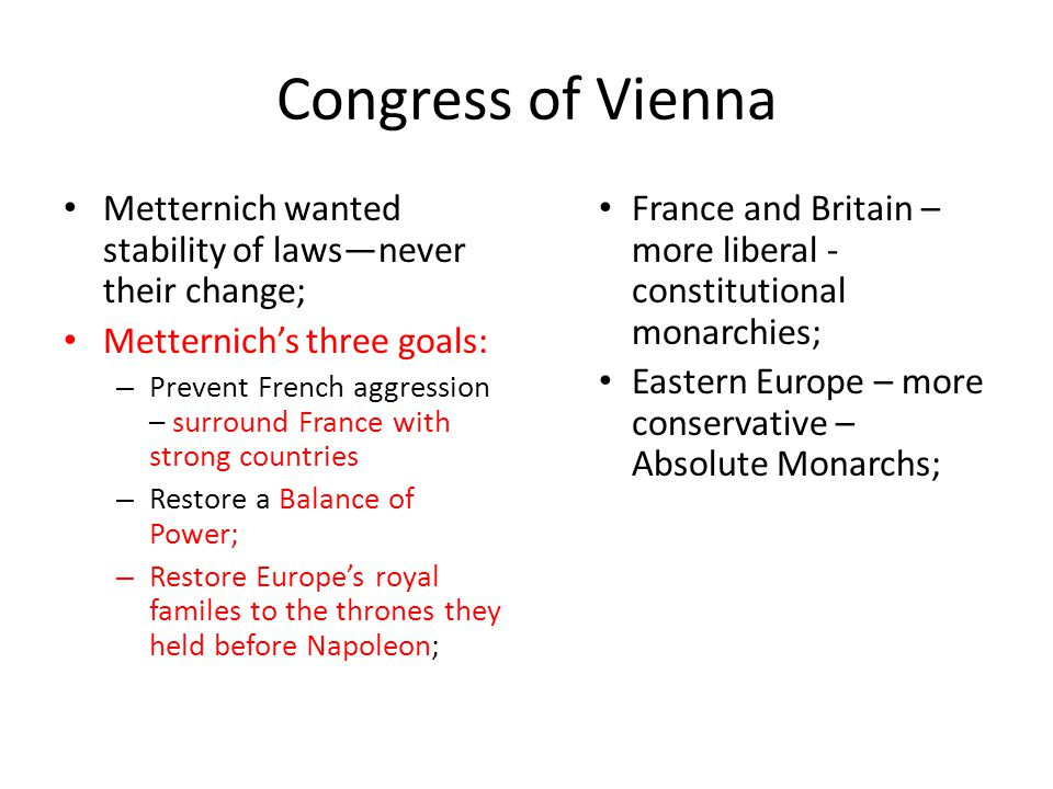 Congress of Vienna Metternich wanted stability of laws—never their change; Metternich's three goals: – Prevent French aggression – surround France wit