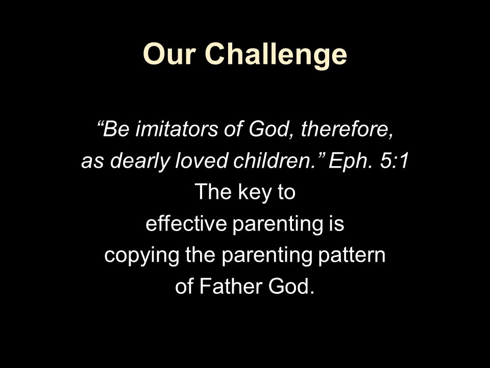"Our Challenge ""Be imitators of God, therefore, as dearly loved children."" Eph. 5:1 The key to effective parenting is copying the parenting pattern of"