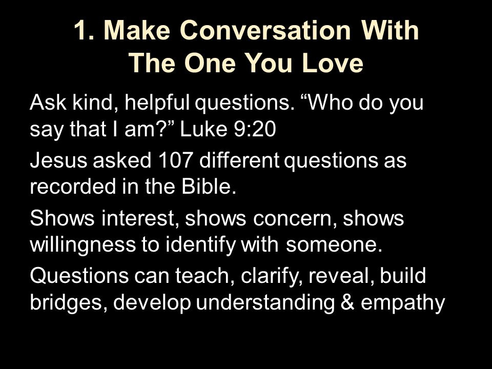 "1. Make Conversation With The One You Love Ask kind, helpful questions. ""Who do you say that I am?"" Luke 9:20 Jesus asked 107 different questions as r"