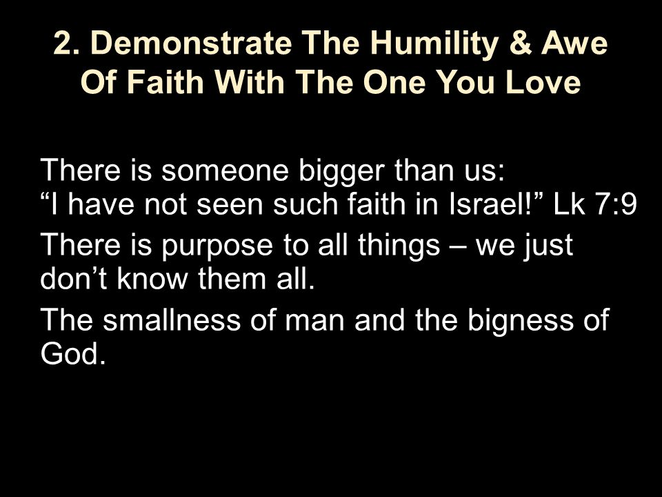 "2. Demonstrate The Humility & Awe Of Faith With The One You Love There is someone bigger than us: ""I have not seen such faith in Israel!"" Lk 7:9 There"