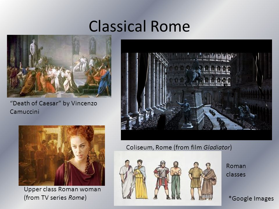 """Classical Rome """"Death of Caesar"""" by Vincenzo Camuccini Coliseum, Rome (from film Gladiator) Upper class Roman woman (from TV series Rome) *Google Imag"""