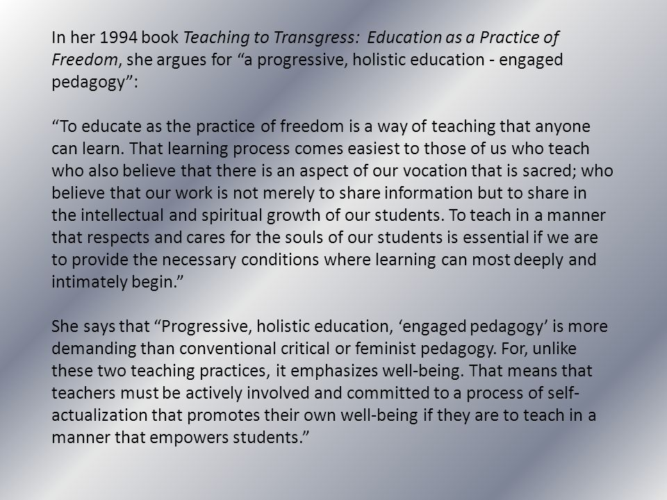 """In her 1994 book Teaching to Transgress: Education as a Practice of Freedom, she argues for """"a progressive, holistic education - engaged pedagogy"""": """"T"""