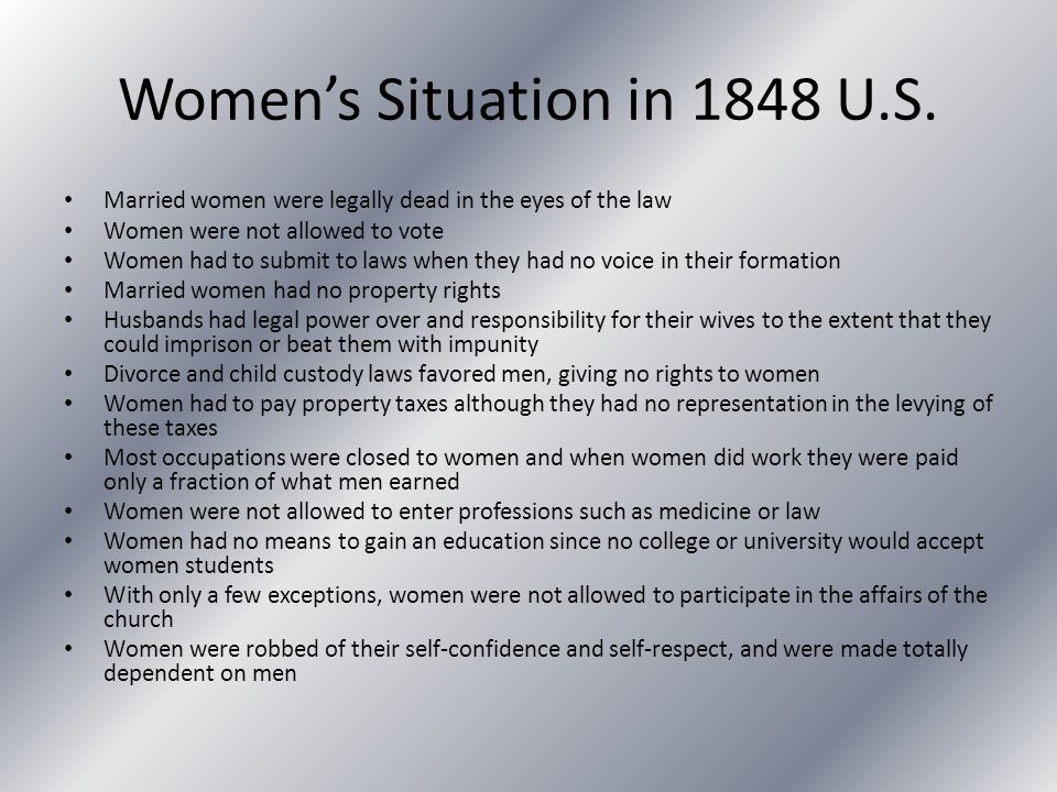 Women's Situation in 1848 U.S. Married women were legally dead in the eyes of the law Women were not allowed to vote Women had to submit to laws when