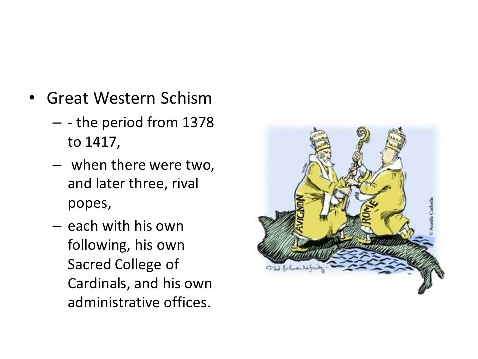 Great Western Schism – - the period from 1378 to 1417, – when there were two, and later three, rival popes, – each with his own following, his own Sacred College of Cardinals, and his own administrative offices.
