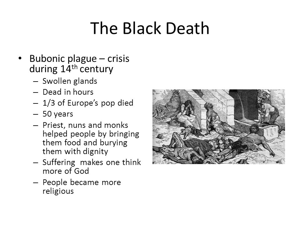 The Black Death Bubonic plague – crisis during 14 th century – Swollen glands – Dead in hours – 1/3 of Europe's pop died – 50 years – Priest, nuns and monks helped people by bringing them food and burying them with dignity – Suffering makes one think more of God – People became more religious