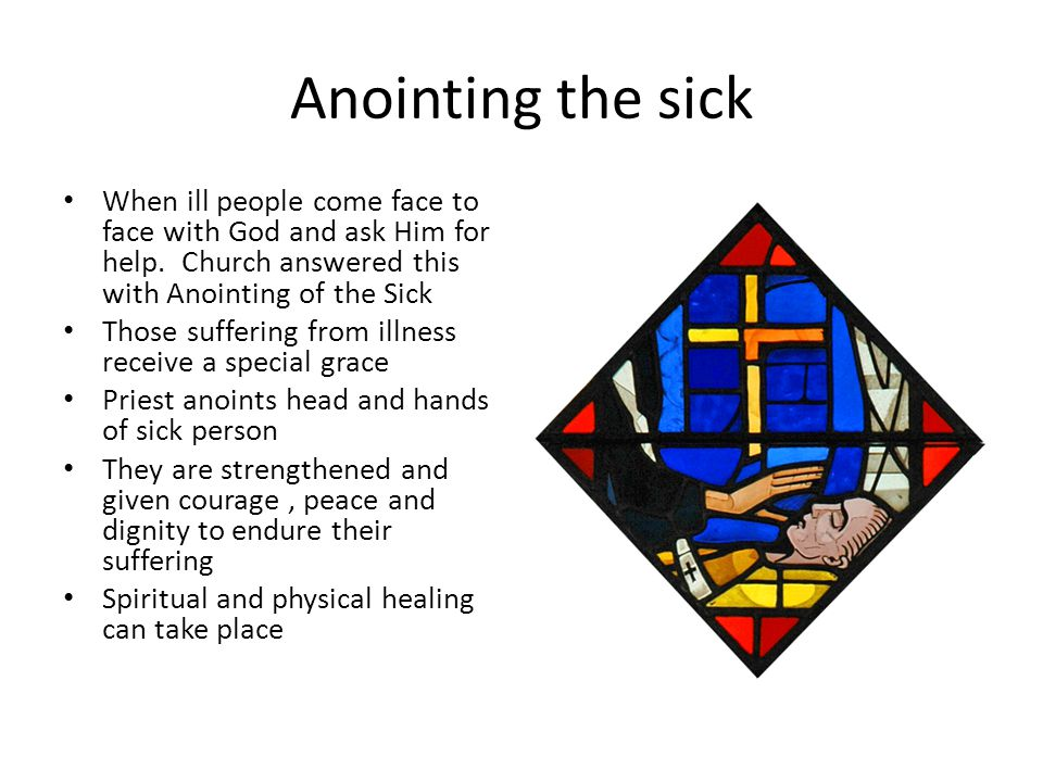 Anointing the sick When ill people come face to face with God and ask Him for help.