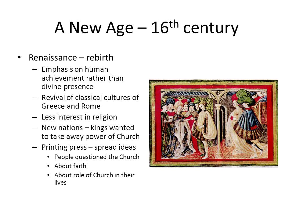 A New Age – 16 th century Renaissance – rebirth – Emphasis on human achievement rather than divine presence – Revival of classical cultures of Greece and Rome – Less interest in religion – New nations – kings wanted to take away power of Church – Printing press – spread ideas People questioned the Church About faith About role of Church in their lives