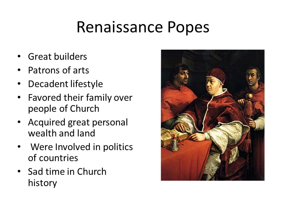 Renaissance Popes Great builders Patrons of arts Decadent lifestyle Favored their family over people of Church Acquired great personal wealth and land Were Involved in politics of countries Sad time in Church history