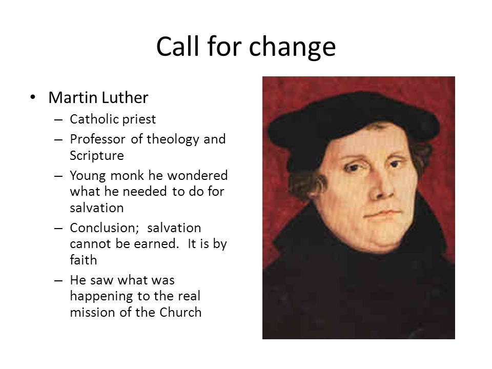 Call for change Martin Luther – Catholic priest – Professor of theology and Scripture – Young monk he wondered what he needed to do for salvation – Conclusion; salvation cannot be earned.