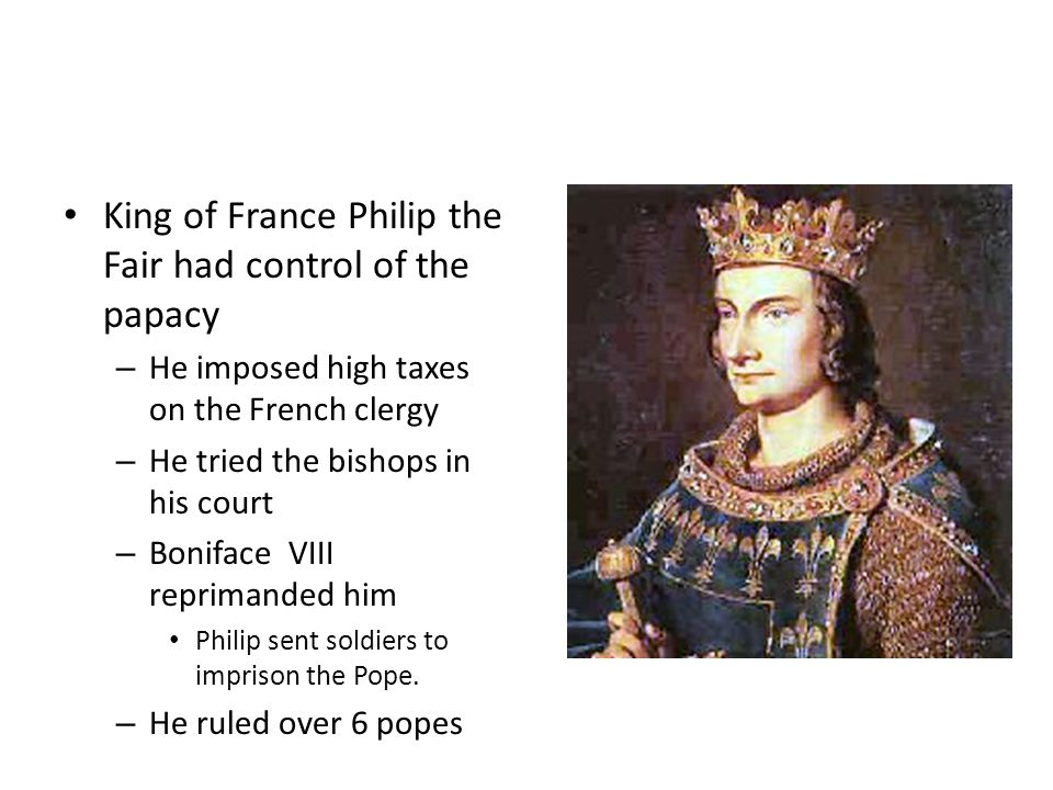 King of France Philip the Fair had control of the papacy – He imposed high taxes on the French clergy – He tried the bishops in his court – Boniface VIII reprimanded him Philip sent soldiers to imprison the Pope.