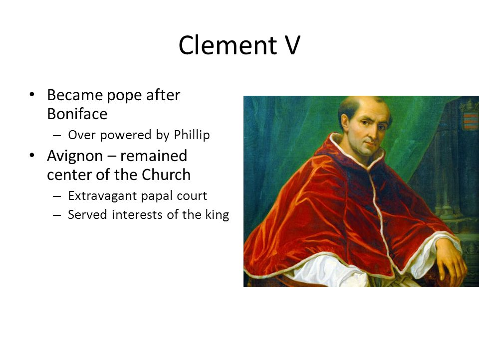 Clement V Became pope after Boniface – Over powered by Phillip Avignon – remained center of the Church – Extravagant papal court – Served interests of the king