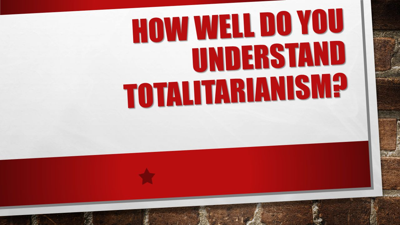 HOW WELL DO YOU UNDERSTAND TOTALITARIANISM