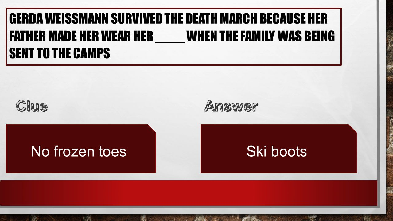GERDA WEISSMANN SURVIVED THE DEATH MARCH BECAUSE HER FATHER MADE HER WEAR HER ____ WHEN THE FAMILY WAS BEING SENT TO THE CAMPS No frozen toesSki boots