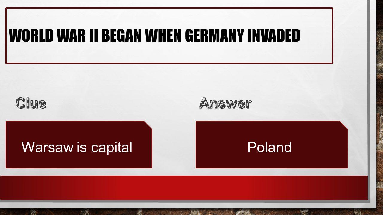 WORLD WAR II BEGAN WHEN GERMANY INVADED Warsaw is capitalPoland