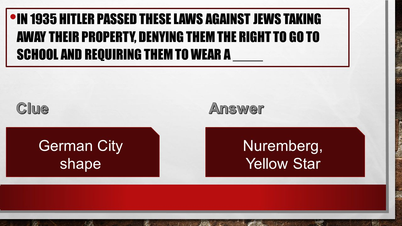 IN 1935 HITLER PASSED THESE LAWS AGAINST JEWS TAKING AWAY THEIR PROPERTY, DENYING THEM THE RIGHT TO GO TO SCHOOL AND REQUIRING THEM TO WEAR A ____ German City shape Nuremberg, Yellow Star