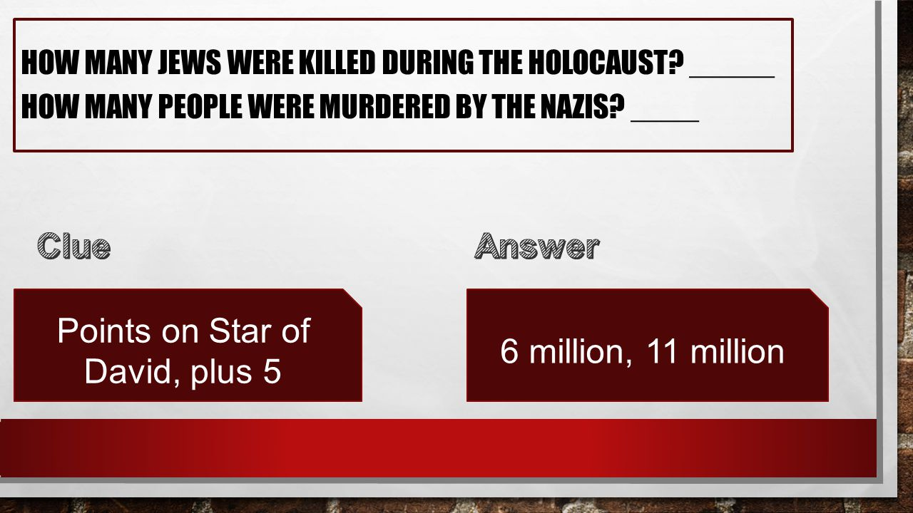 HOW MANY JEWS WERE KILLED DURING THE HOLOCAUST? _____ HOW MANY PEOPLE WERE MURDERED BY THE NAZIS? ____ Points on Star of David, plus 5 6 million, 11 m