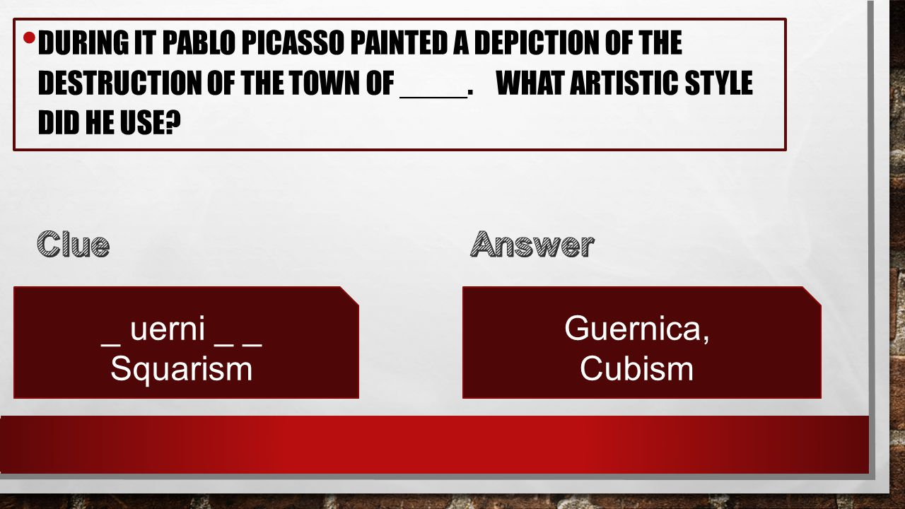 DURING IT PABLO PICASSO PAINTED A DEPICTION OF THE DESTRUCTION OF THE TOWN OF ____. WHAT ARTISTIC STYLE DID HE USE? _ uerni _ _ Squarism Guernica, Cub