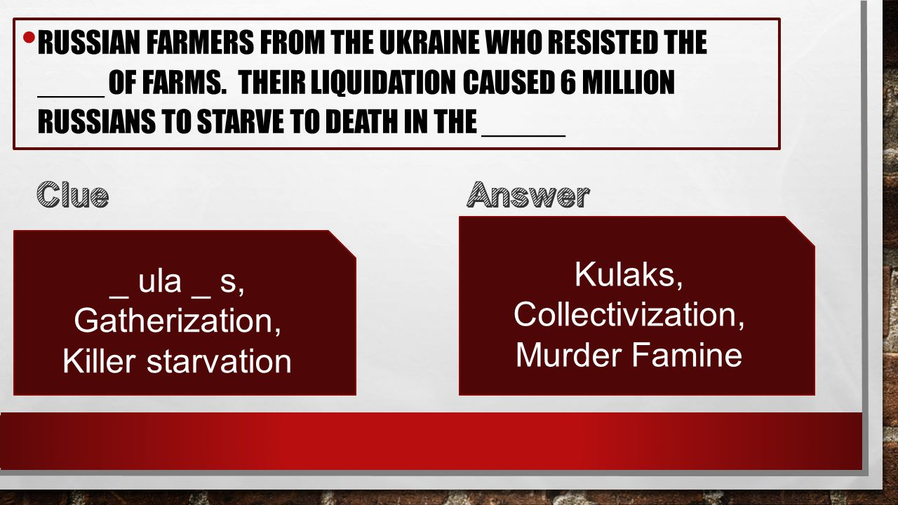 RUSSIAN FARMERS FROM THE UKRAINE WHO RESISTED THE ____ OF FARMS. THEIR LIQUIDATION CAUSED 6 MILLION RUSSIANS TO STARVE TO DEATH IN THE _____ _ ula _ s