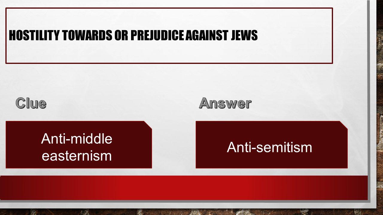 HOSTILITY TOWARDS OR PREJUDICE AGAINST JEWS Anti-middle easternism Anti-semitism