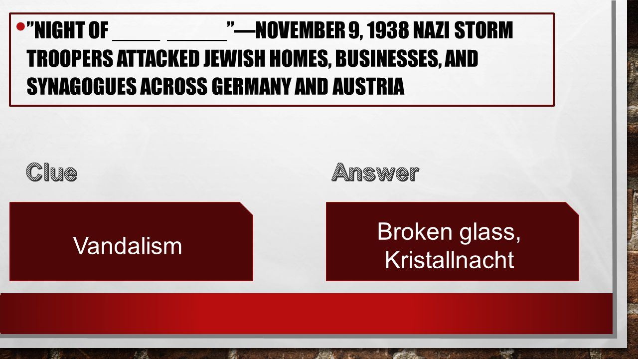 NIGHT OF ____ _____ —NOVEMBER 9, 1938 NAZI STORM TROOPERS ATTACKED JEWISH HOMES, BUSINESSES, AND SYNAGOGUES ACROSS GERMANY AND AUSTRIA Vandalism Broken glass, Kristallnacht