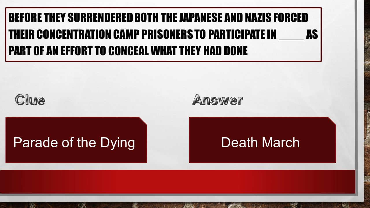 BEFORE THEY SURRENDERED BOTH THE JAPANESE AND NAZIS FORCED THEIR CONCENTRATION CAMP PRISONERS TO PARTICIPATE IN ____ AS PART OF AN EFFORT TO CONCEAL WHAT THEY HAD DONE Parade of the DyingDeath March
