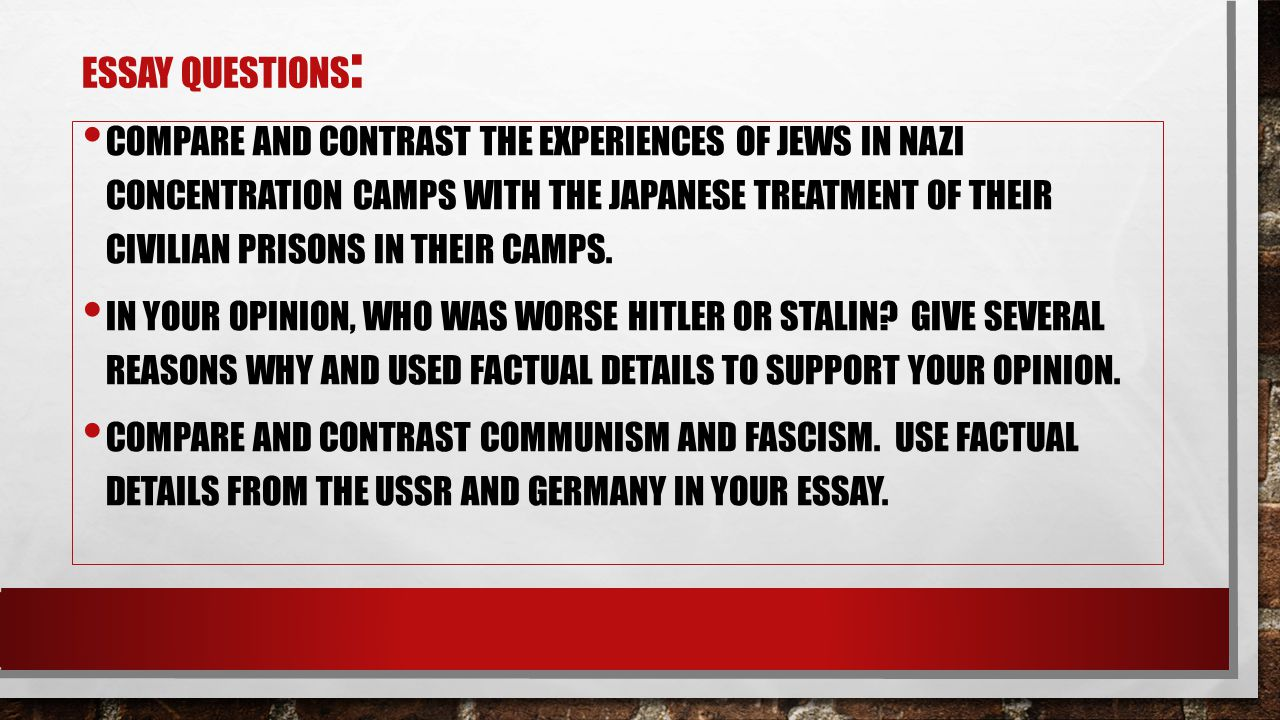 ESSAY QUESTIONS : COMPARE AND CONTRAST THE EXPERIENCES OF JEWS IN NAZI CONCENTRATION CAMPS WITH THE JAPANESE TREATMENT OF THEIR CIVILIAN PRISONS IN TH