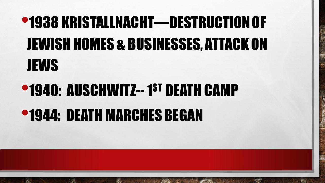 1938 KRISTALLNACHT—DESTRUCTION OF JEWISH HOMES & BUSINESSES, ATTACK ON JEWS 1940: AUSCHWITZ-- 1 ST DEATH CAMP 1944: DEATH MARCHES BEGAN
