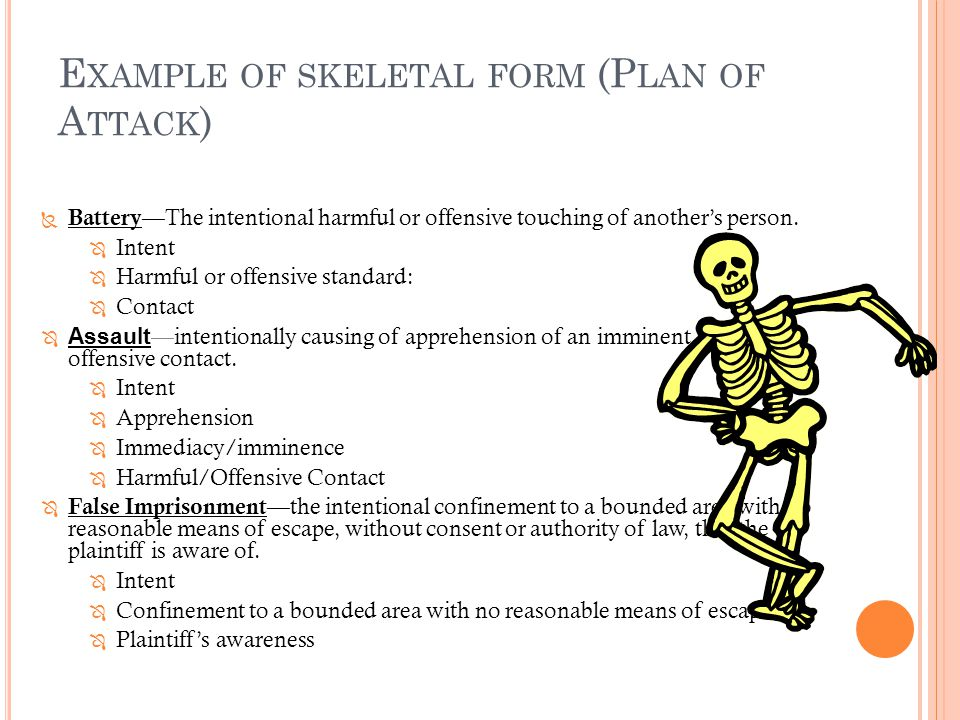 E XAMPLE OF SKELETAL FORM (P LAN OF A TTACK )  Battery— The intentional harmful or offensive touching of another's person.  Intent  Harmful or offe
