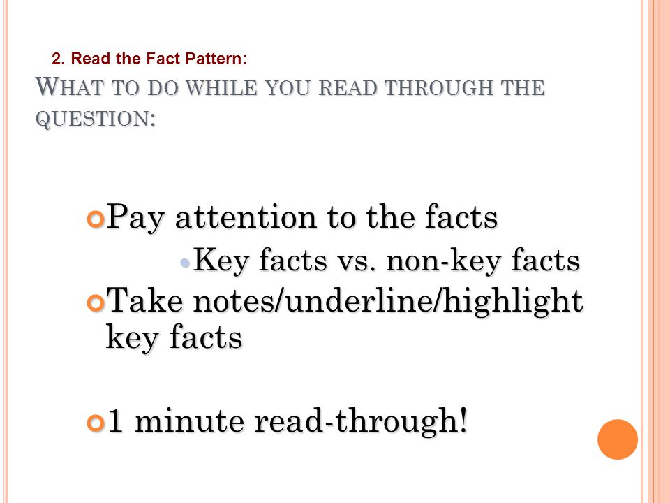 W HAT TO DO WHILE YOU READ THROUGH THE QUESTION : Pay attention to the facts Key facts vs. non-key facts Key facts vs. non-key facts Take notes/underl