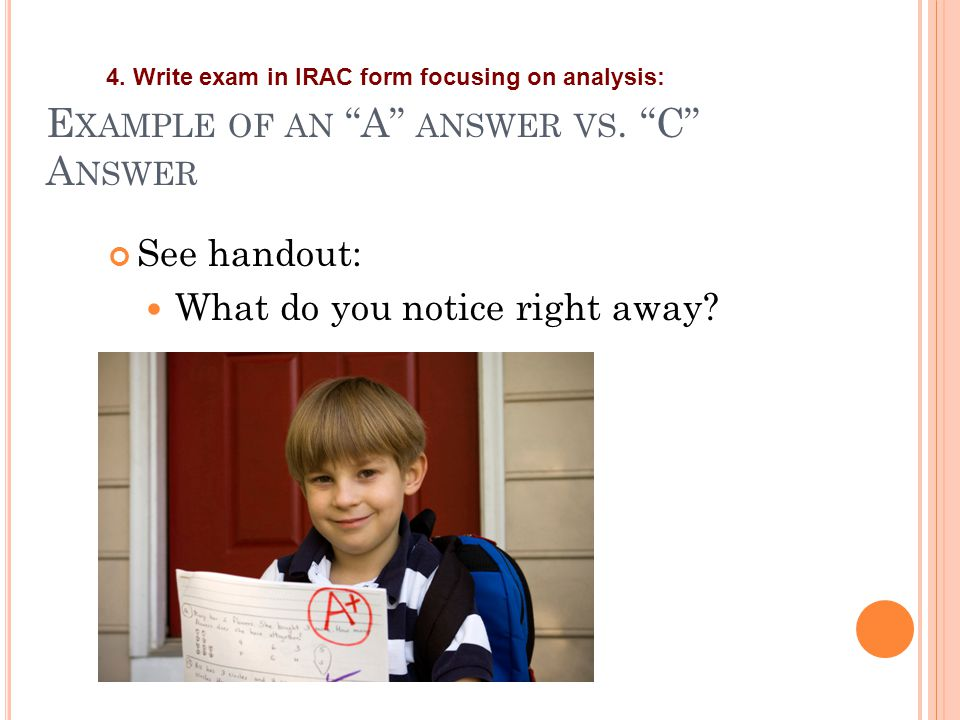 "E XAMPLE OF AN ""A"" ANSWER VS. ""C"" A NSWER See handout: What do you notice right away? 4. Write exam in IRAC form focusing on analysis:"