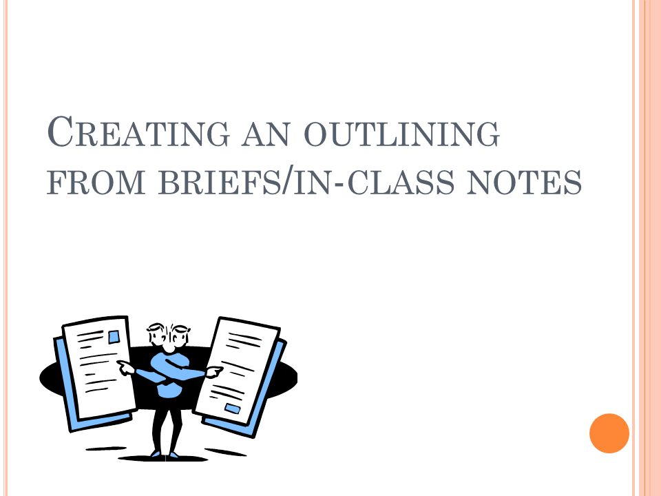 C REATING AN OUTLINING FROM BRIEFS / IN - CLASS NOTES