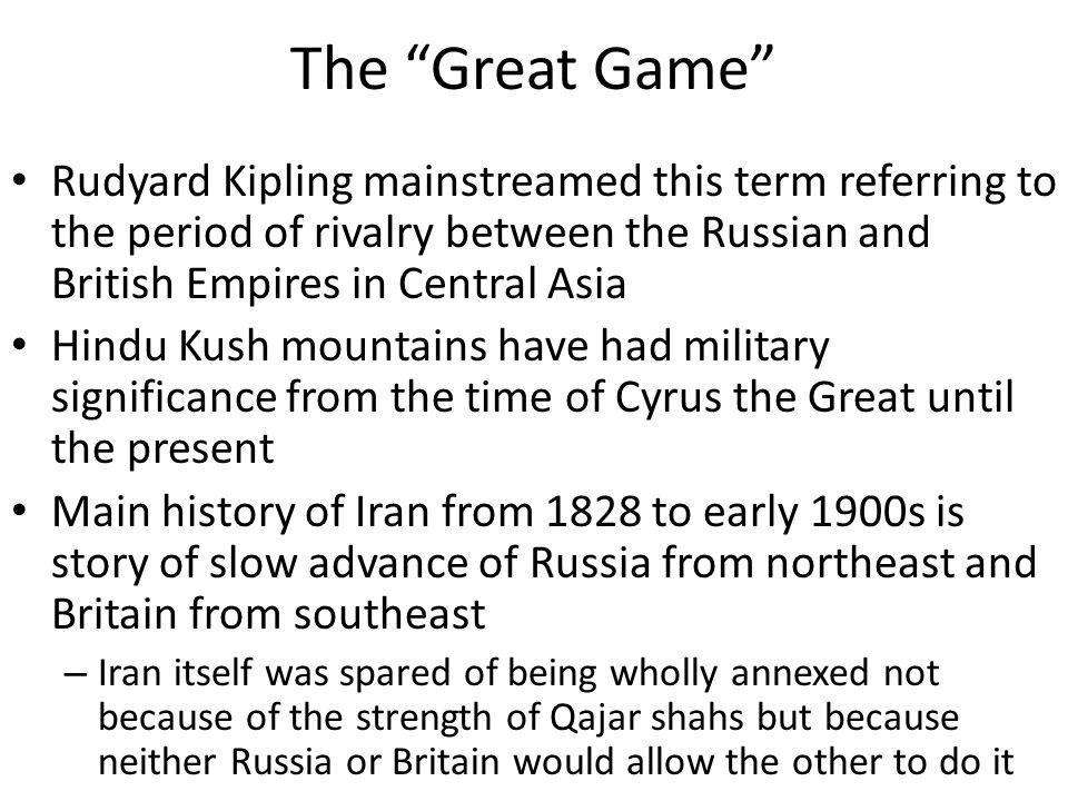 The Great Game Rudyard Kipling mainstreamed this term referring to the period of rivalry between the Russian and British Empires in Central Asia Hindu Kush mountains have had military significance from the time of Cyrus the Great until the present Main history of Iran from 1828 to early 1900s is story of slow advance of Russia from northeast and Britain from southeast – Iran itself was spared of being wholly annexed not because of the strength of Qajar shahs but because neither Russia or Britain would allow the other to do it