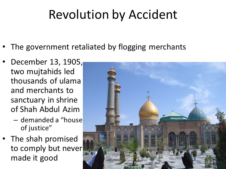 Revolution by Accident December 13, 1905, two mujtahids led thousands of ulama and merchants to sanctuary in shrine of Shah Abdul Azim – demanded a house of justice The shah promised to comply but never made it good The government retaliated by flogging merchants