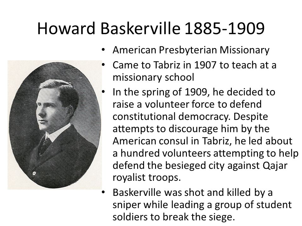 Howard Baskerville 1885-1909 American Presbyterian Missionary Came to Tabriz in 1907 to teach at a missionary school In the spring of 1909, he decided to raise a volunteer force to defend constitutional democracy.