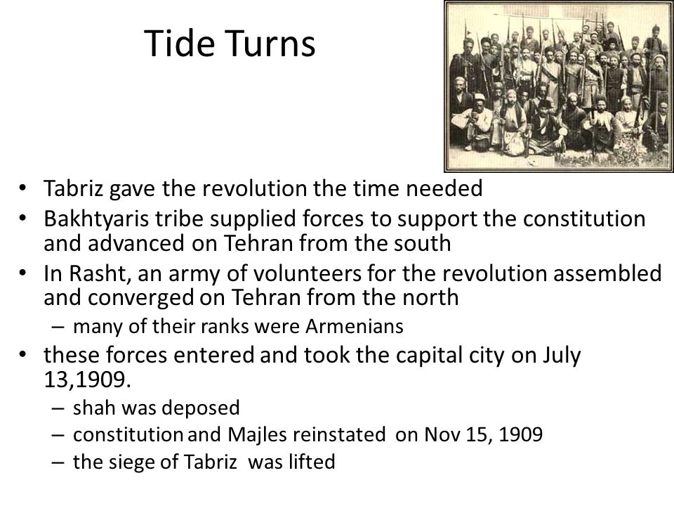 Tide Turns Tabriz gave the revolution the time needed Bakhtyaris tribe supplied forces to support the constitution and advanced on Tehran from the south In Rasht, an army of volunteers for the revolution assembled and converged on Tehran from the north – many of their ranks were Armenians these forces entered and took the capital city on July 13,1909.