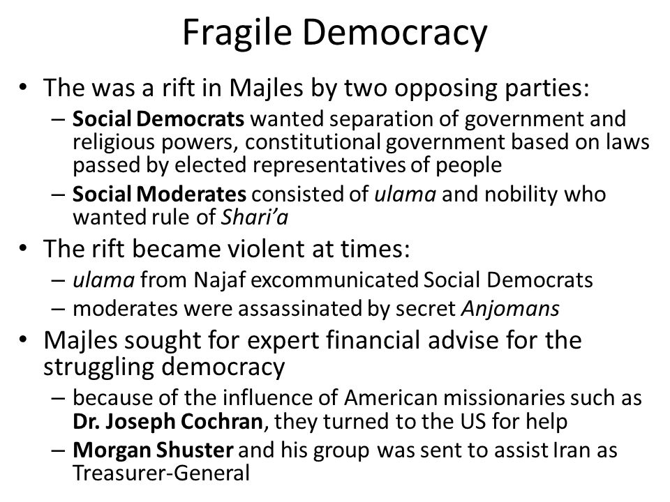Fragile Democracy The was a rift in Majles by two opposing parties: – Social Democrats wanted separation of government and religious powers, constitutional government based on laws passed by elected representatives of people – Social Moderates consisted of ulama and nobility who wanted rule of Shari'a The rift became violent at times: – ulama from Najaf excommunicated Social Democrats – moderates were assassinated by secret Anjomans Majles sought for expert financial advise for the struggling democracy – because of the influence of American missionaries such as Dr.