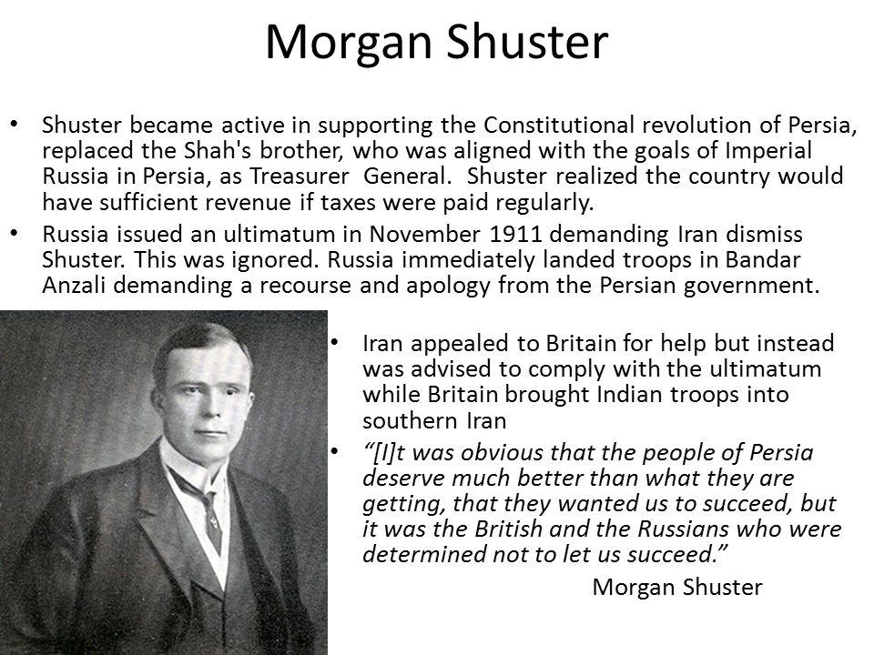 Morgan Shuster Shuster became active in supporting the Constitutional revolution of Persia, replaced the Shah s brother, who was aligned with the goals of Imperial Russia in Persia, as Treasurer General.