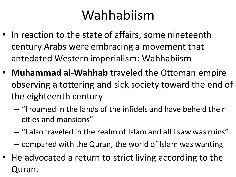 Wahhabiism In reaction to the state of affairs, some nineteenth century Arabs were embracing a movement that antedated Western imperialism: Wahhabiism Muhammad al-Wahhab traveled the Ottoman empire observing a tottering and sick society toward the end of the eighteenth century – I roamed in the lands of the infidels and have beheld their cities and mansions – I also traveled in the realm of Islam and all I saw was ruins – compared with the Quran, the world of Islam was wanting He advocated a return to strict living according to the Quran.