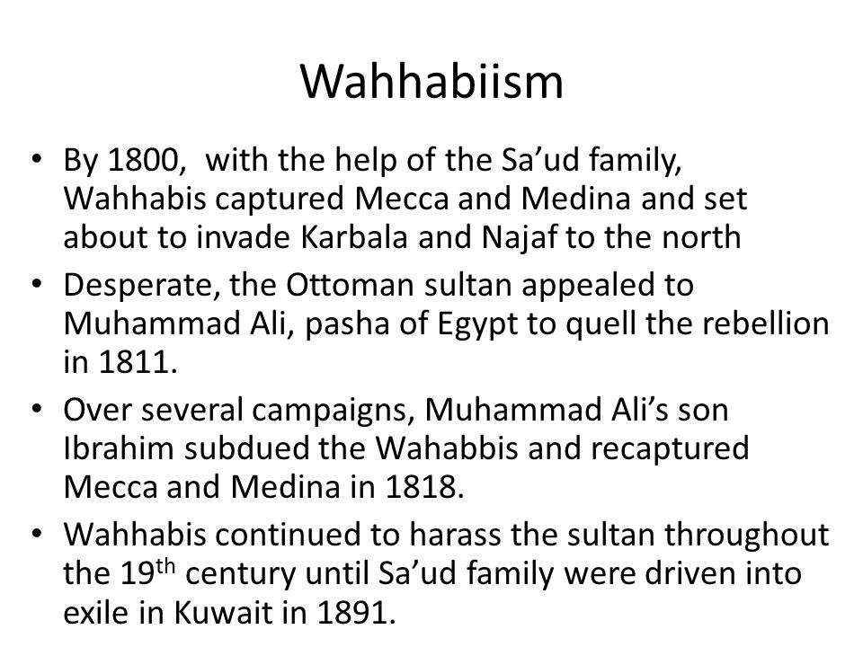 Wahhabiism By 1800, with the help of the Sa'ud family, Wahhabis captured Mecca and Medina and set about to invade Karbala and Najaf to the north Desperate, the Ottoman sultan appealed to Muhammad Ali, pasha of Egypt to quell the rebellion in 1811.
