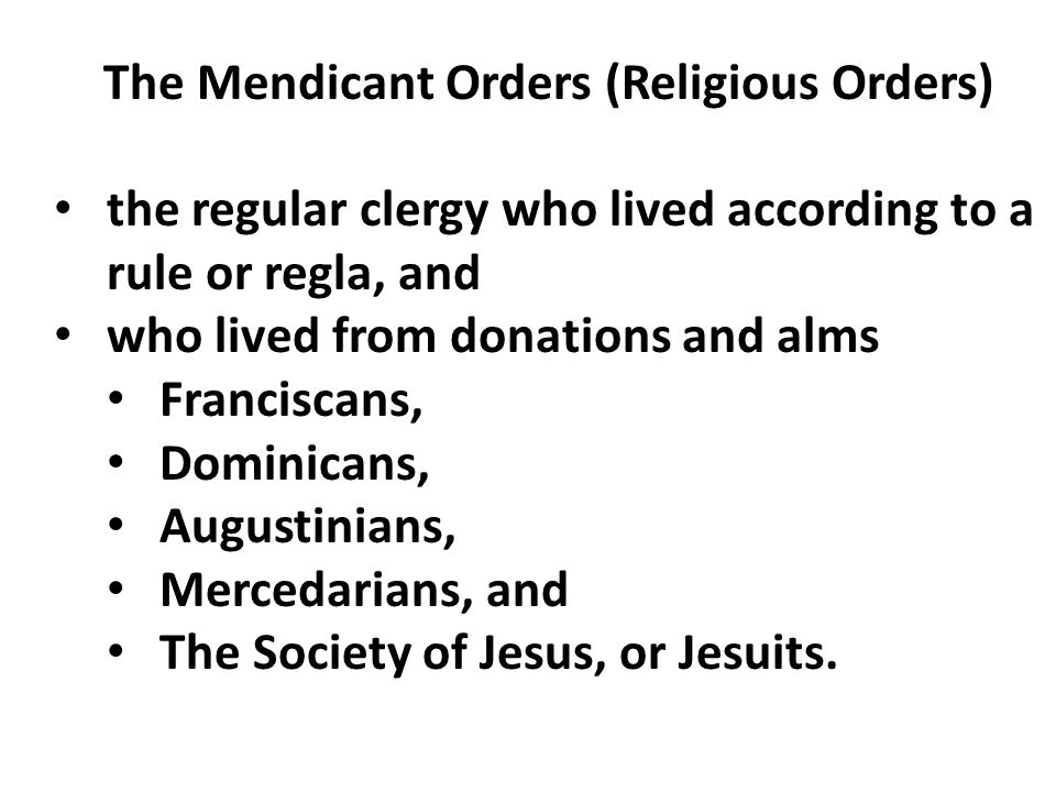 The Mendicant Orders (Religious Orders) the regular clergy who lived according to a rule or regla, and who lived from donations and alms Franciscans,