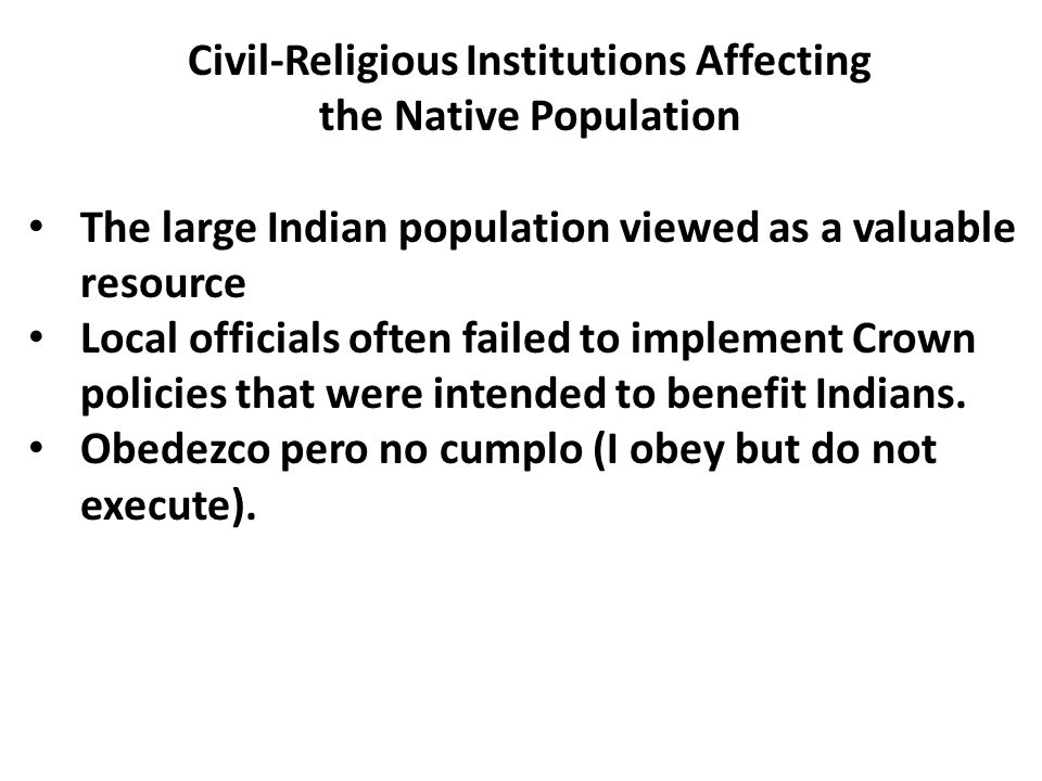 Civil-Religious Institutions Affecting the Native Population The large Indian population viewed as a valuable resource Local officials often failed to