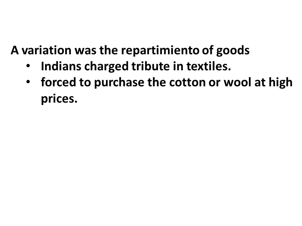 A variation was the repartimiento of goods Indians charged tribute in textiles. forced to purchase the cotton or wool at high prices.