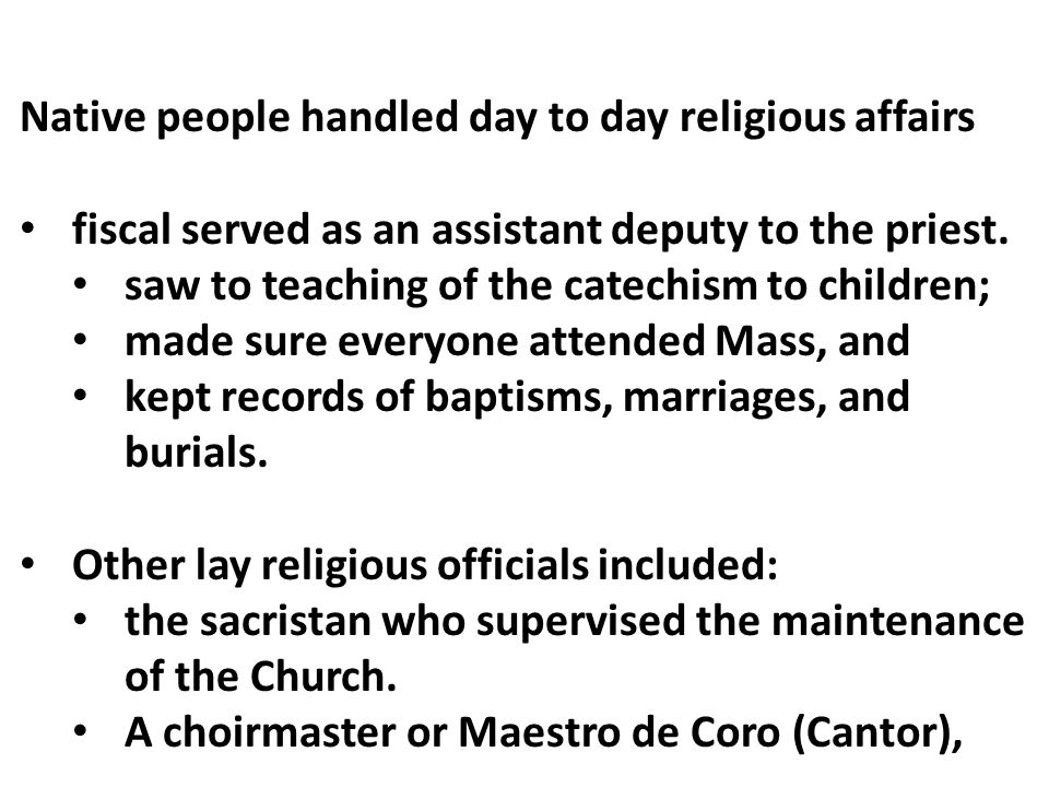 Native people handled day to day religious affairs fiscal served as an assistant deputy to the priest. saw to teaching of the catechism to children; m