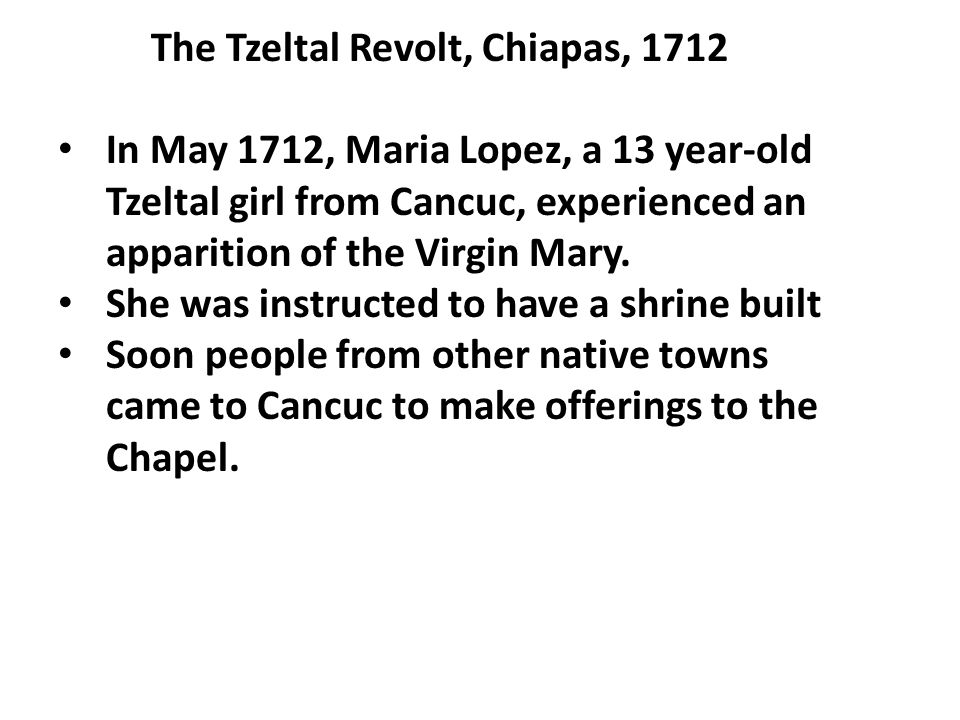 The Tzeltal Revolt, Chiapas, 1712 In May 1712, Maria Lopez, a 13 year-old Tzeltal girl from Cancuc, experienced an apparition of the Virgin Mary. She