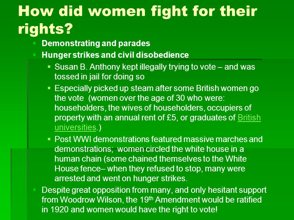 How did women fight for their rights?   Demonstrating and parades   Hunger strikes and civil disobedience   Susan B. Anthony kept illegally tryi