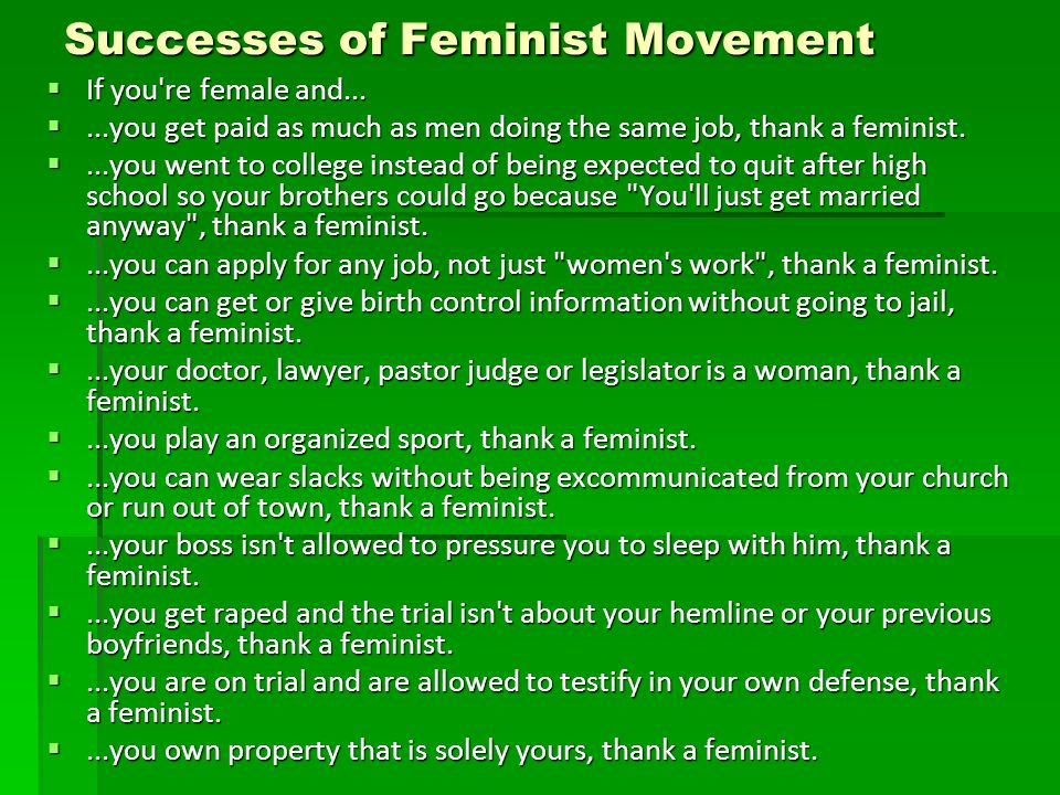 Successes of Feminist Movement  If you're female and... ...you get paid as much as men doing the same job, thank a feminist. ...you went to college